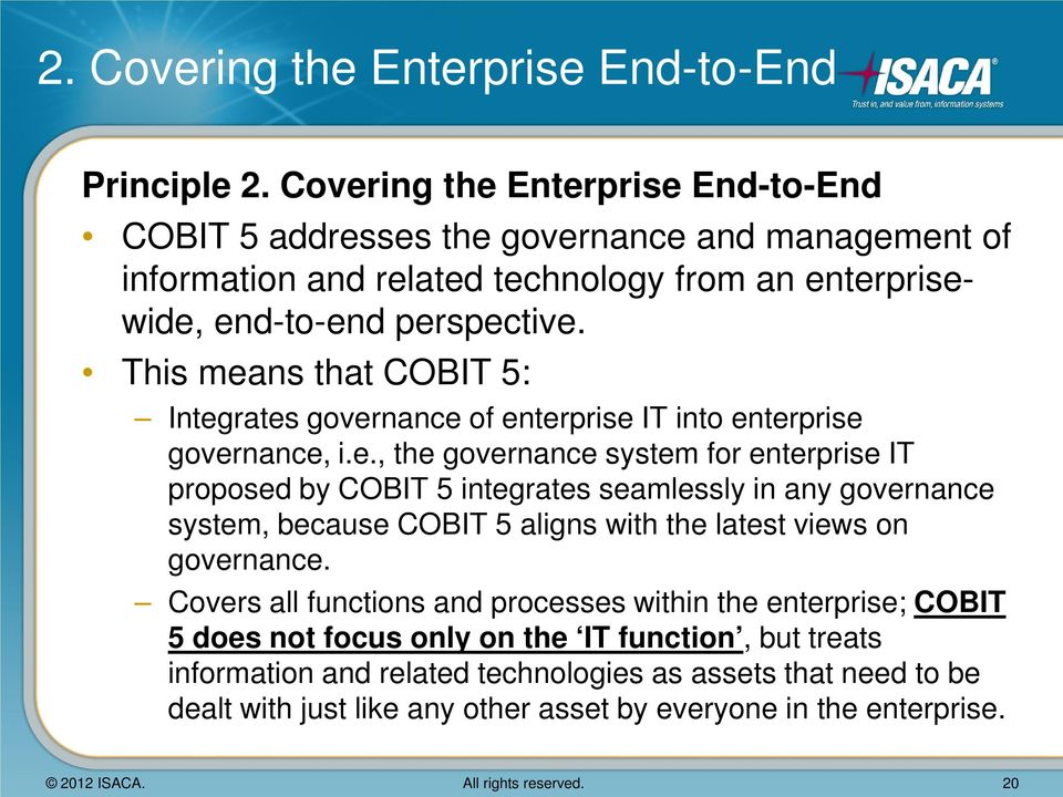This means that COBIT 5: Integrates governance of enterprise IT into enterprise governance, i.e., the governance system for enterprise IT proposed by COBIT 5 integrates seamlessly in any governance system, because COBIT 5 aligns with the latest views on governance.