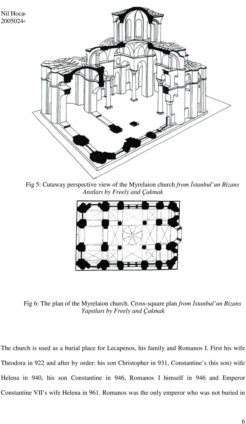 Cross-square plan from İstanbul un Bizans Yapıtları by Freely and Çakmak The church is used as a burial place for Lecapenos, his family and