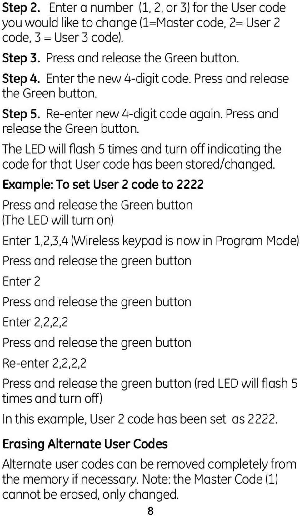 Example: To set User 2 code to 2222 Press and release the Green button (The LED will turn on) Enter 1,2,3,4 (Wireless keypad is now in Program Mode) Press and release the green button Enter 2 Press