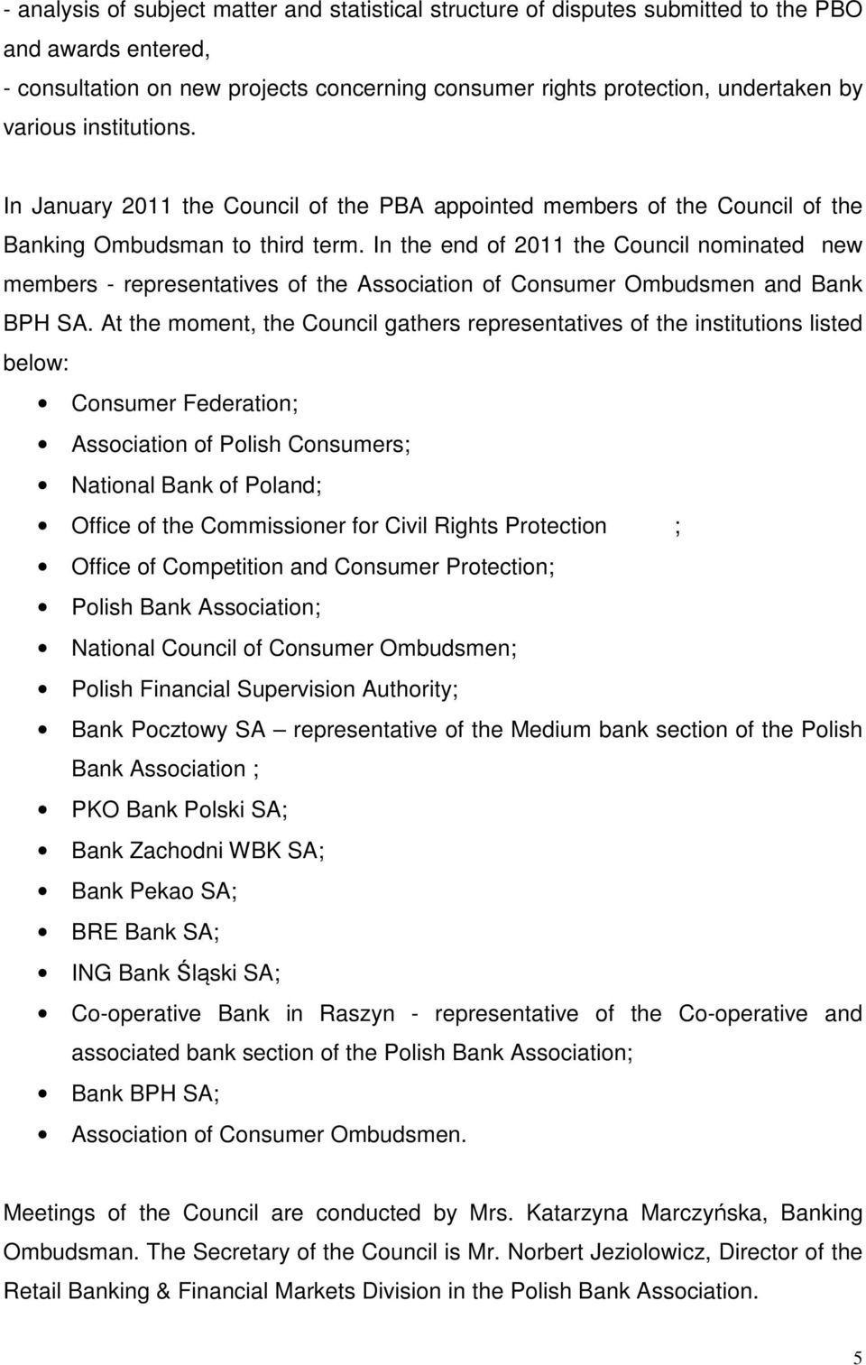 In the end of 2011 the Council nominated new members - representatives of the Association of Consumer Ombudsmen and Bank BPH SA.