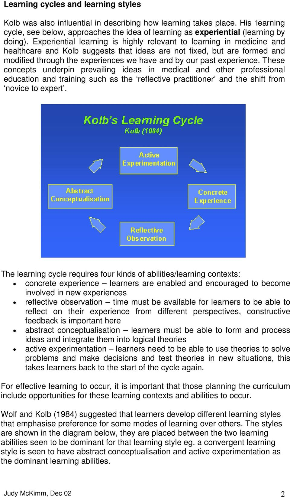 Experiential learning is highly relevant to learning in medicine and healthcare and Kolb suggests that ideas are not fixed, but are formed and modified through the experiences we have and by our past