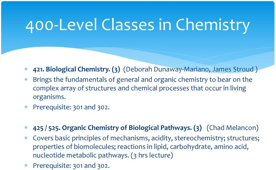 and chemical processes that occur in living organisms. Prerequisite: 301 and 302. 425 / 525. Organic Chemistry of Biological Pathways.
