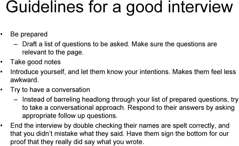 Try to have a conversation Instead of barreling headlong through your list of prepared questions, try to take a conversational approach.