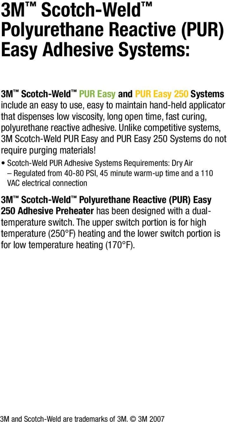 Scotch-Weld PUR Adhesive Systems Requirements: Dry Air Regulated from 40-80 PSI, 45 minute warm-up time and a 110 VAC electrical connection 3M Scotch-Weld Polyurethane Reactive (PUR) Easy 250