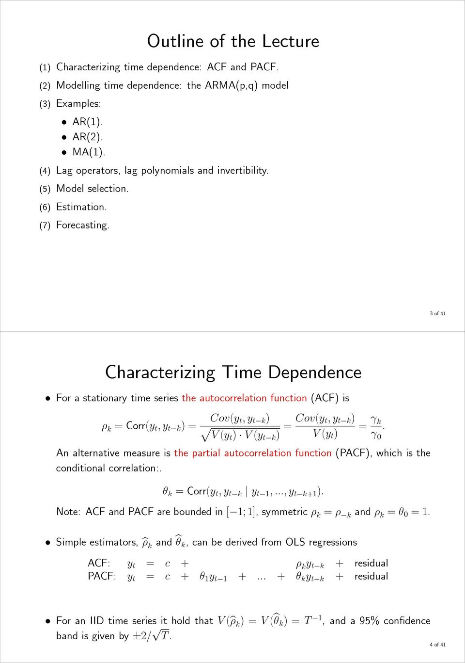 3of4 Characterizing Time Dependence For a stationary time series the autocorrelation function (ACF) is ρ k = Corr(y t,y t k )= Cov(y t,y t k ) p V (yt ) V (y t k ) = Cov(y t,y t k ) V (y t ) = γ k γ.