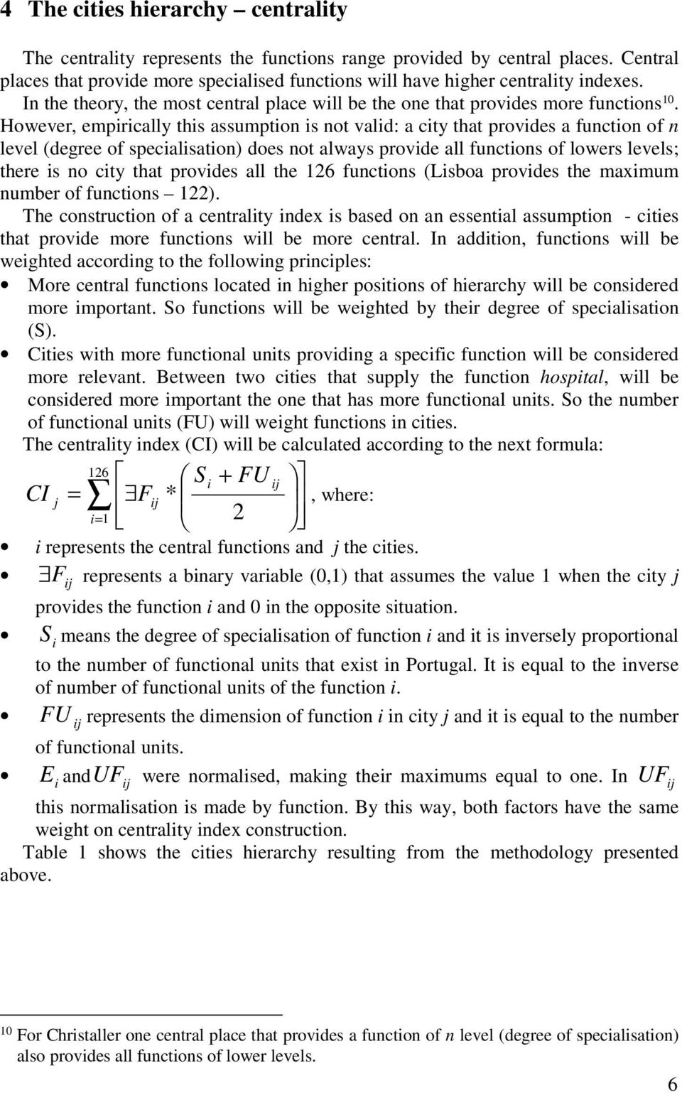 However, empirically this assumption is not valid: a city that provides a function of n level (degree of specialisation) does not always provide all functions of lowers levels; there is no city that
