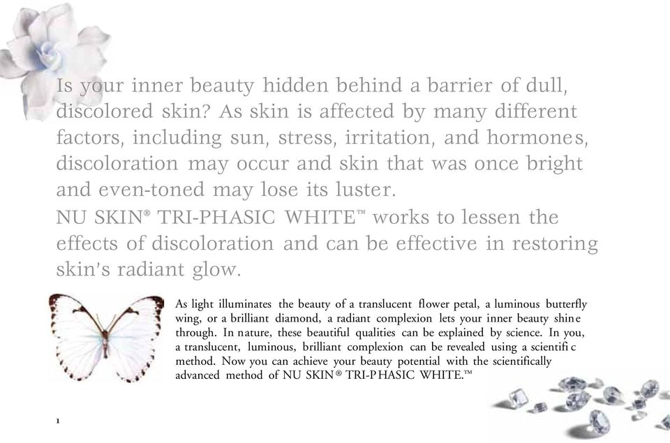 NU SKIN TRI-PHASIC WHITE works to lessen the effects of discoloration and can be effective in restoring skin s radiant glow.