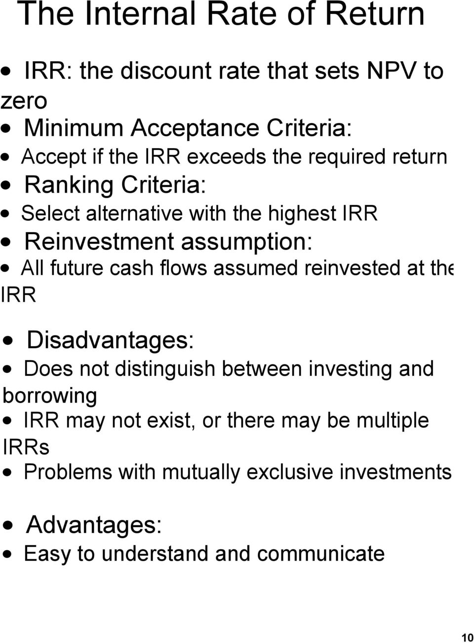 cash flows assumed reinvested at the IRR Disadvantages: Does not distinguish between investing and borrowing IRR may not