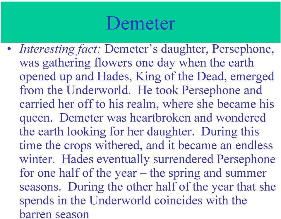 Demeter was heartbroken and wondered the earth looking for her daughter. During this time the crops withered, and it became an endless winter.
