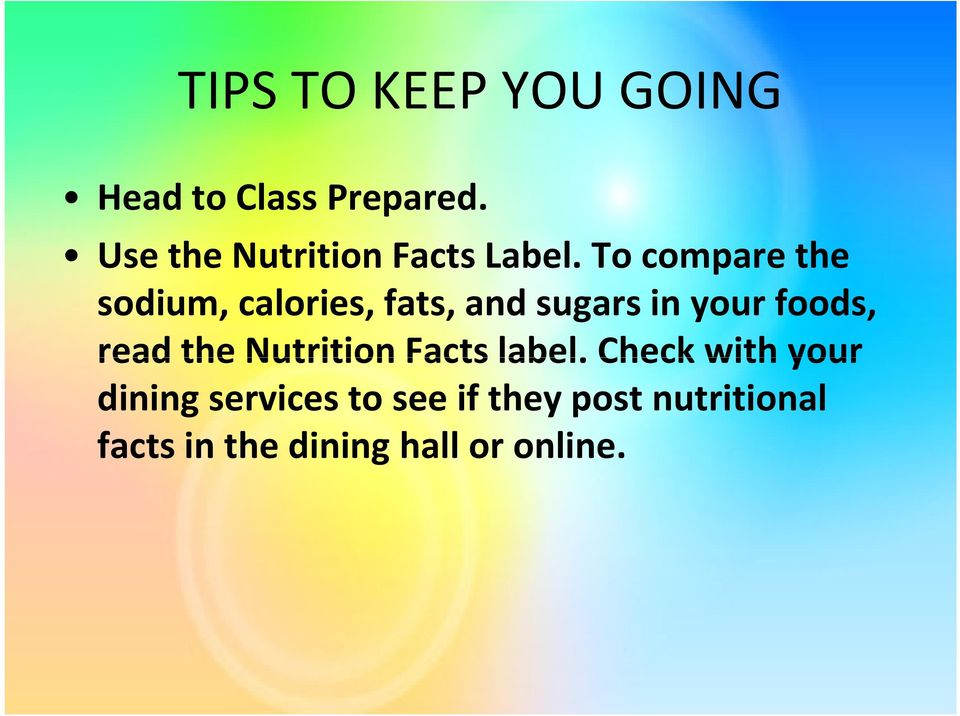 To compare the sodium, calories, fats, and sugars in your foods,