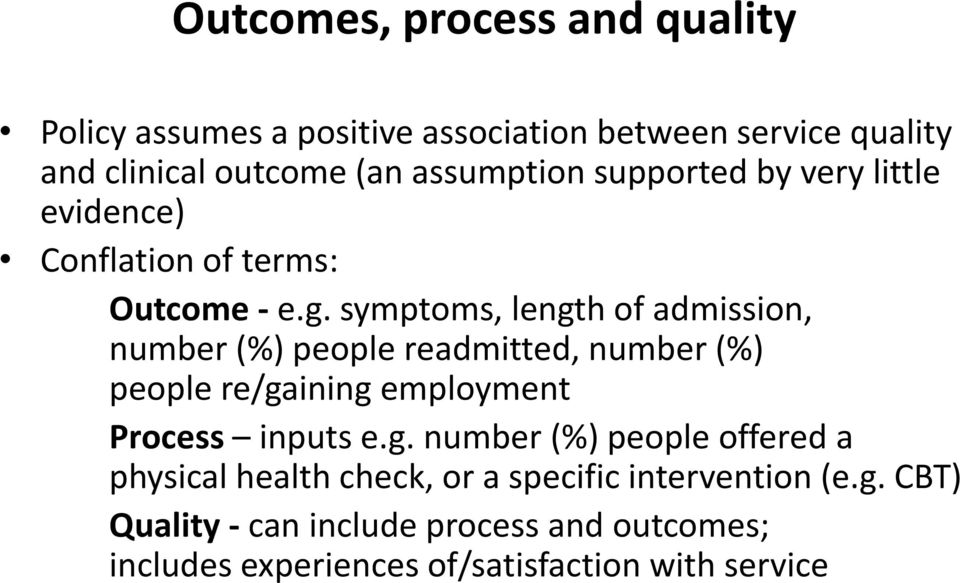 symptoms, length of admission, number (%) people readmitted, number (%) people re/gaining employment Process inputs e.g. number (%) people offered a physical health check, or a specific intervention (e.