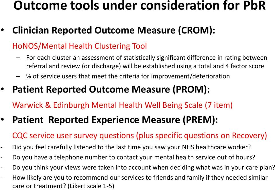Measure (PROM): Warwick & Edinburgh Mental Health Well Being Scale (7 item) Patient Reported Experience Measure (PREM): CQC service user survey questions (plus specific questions on Recovery) - Did