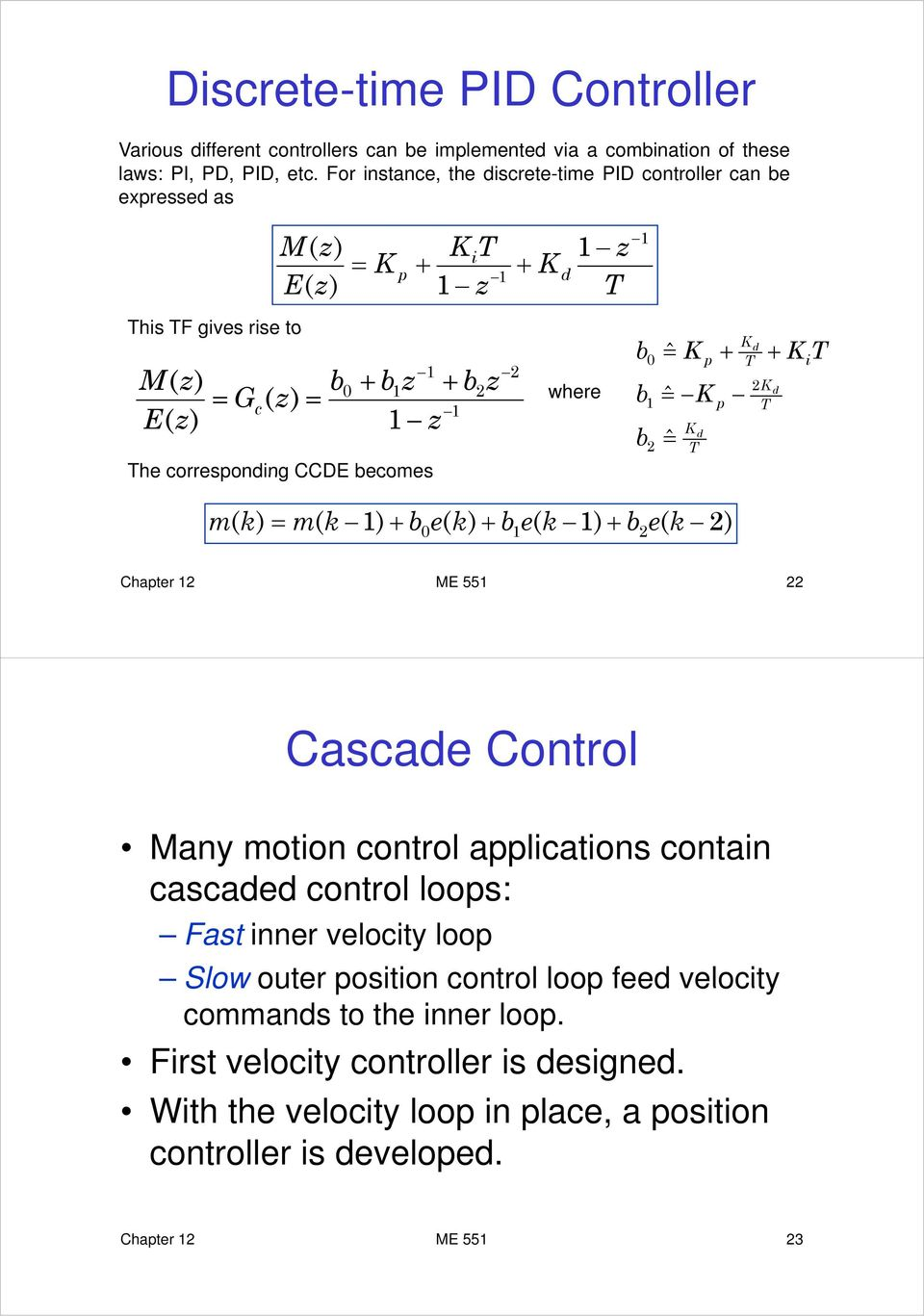 b 2 z 2 where b 0 b b 1 2 = ˆ K p = ˆ K =ˆ K d p K d 2K K d i m k = m k 1 b0e k b1 e k 1 b2e k 2 Chapter 12 ME 551 22 Cascade Control Many motion control applications contain cascaded
