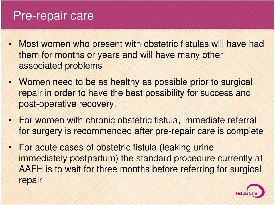 For women with chronic obstetric fistula, immediate referral for surgery is recommended after pre-repair care is complete For acute cases of