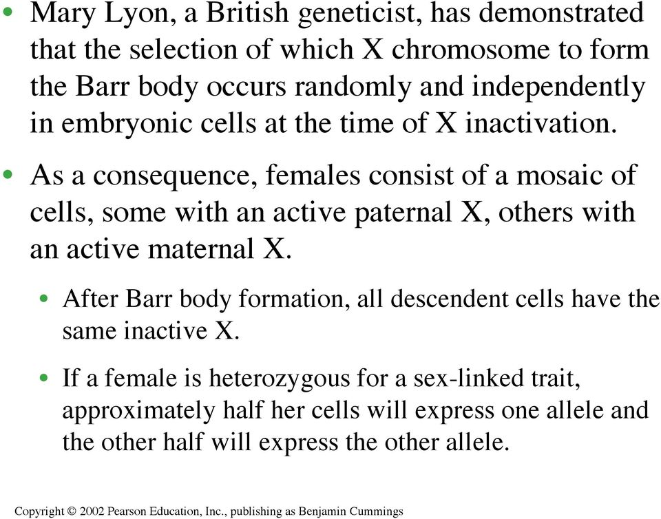 As a consequence, females consist of a mosaic of cells, some with an active paternal X, others with an active maternal X.