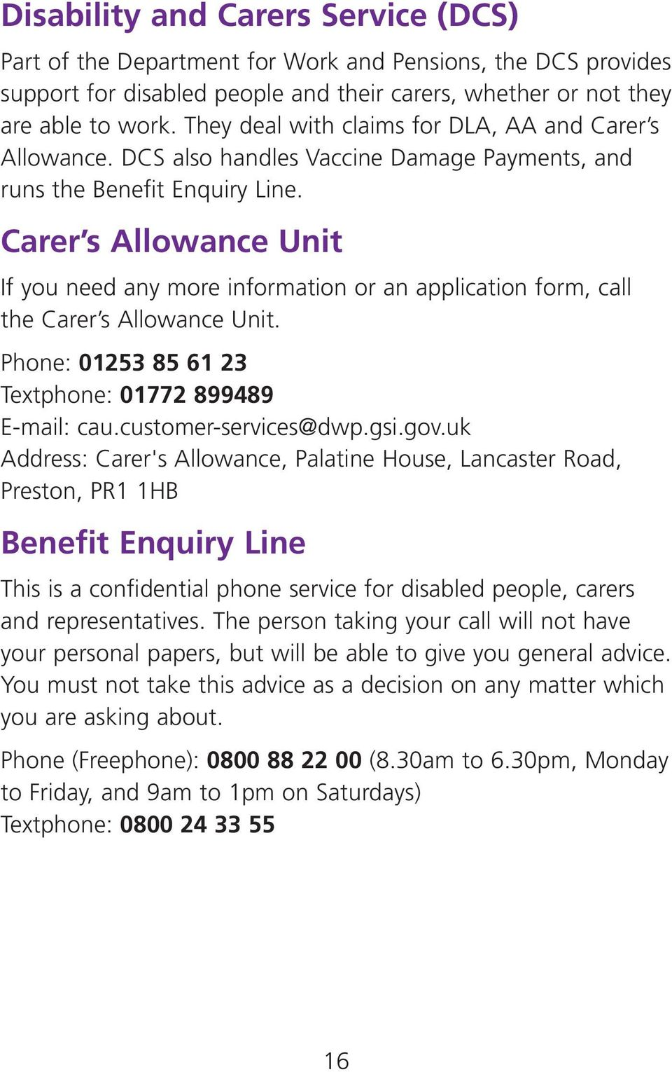 Carer s Allowance Unit If you need any more information or an application form, call the Carer s Allowance Unit. Phone: 01253 85 61 23 Textphone: 01772 899489 E-mail: cau.customer-services@dwp.gsi.