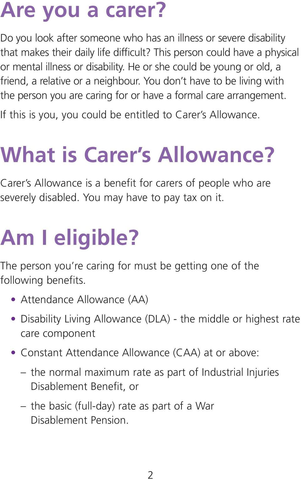 If this is you, you could be entitled to Carer s Allowance. What is Carer s Allowance? Carer s Allowance is a benefit for carers of people who are severely disabled. You may have to pay tax on it.