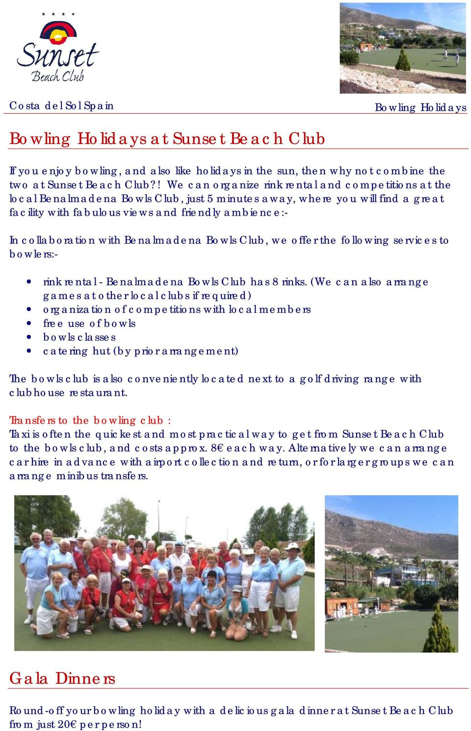 collaboration with Benalmadena Bowls Club, we offer the following services to bowlers:- rink rental - Benalmadena Bowls Club has 8 rinks.