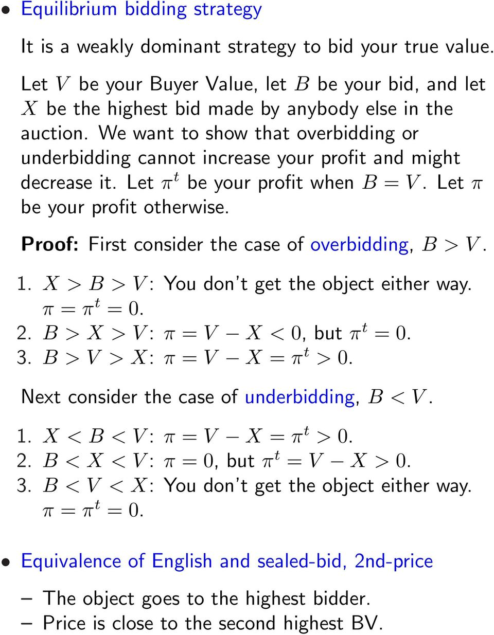 Proof: First consider the case of overbidding, B > V. 1. X > B > V : You don t get the object either way. π = π t = 0. 2. B > X > V : π = V X < 0, but π t = 0. 3. B > V > X: π = V X = π t > 0.