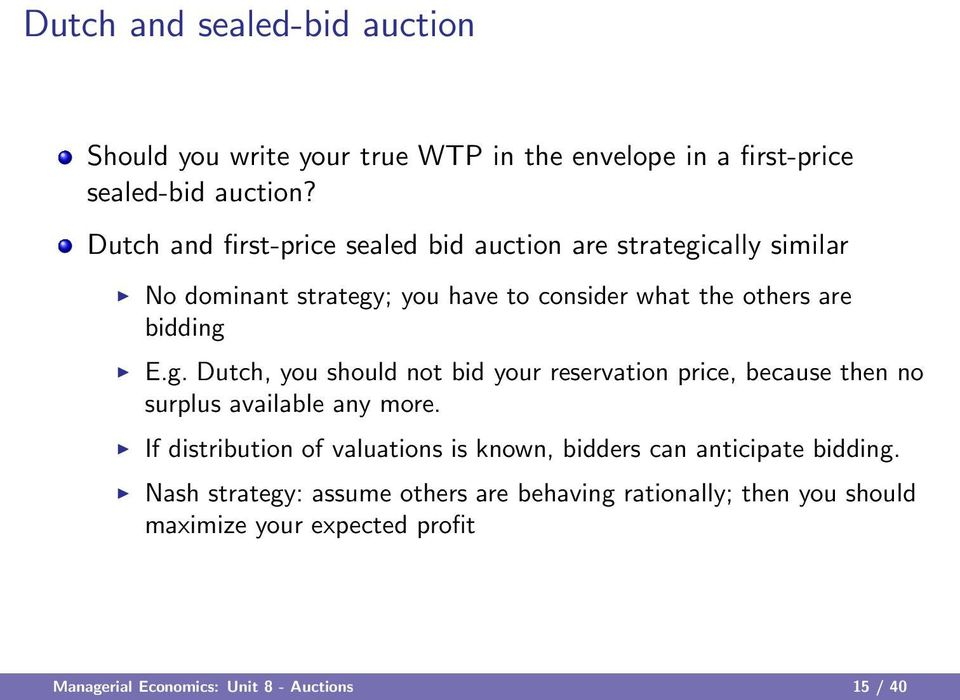 cally similar No dominant strategy; you have to consider what the others are bidding E.g. Dutch, you should not bid your reservation price, because then no surplus available any more.
