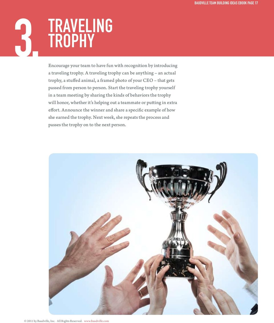 Start the traveling trophy yourself in a team meeting by sharing the kinds of behaviors the trophy will honor, whether it s helping out a teammate or