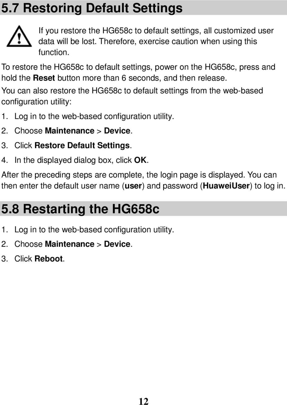 You can also restore the HG658c to default settings from the web-based configuration utility: 1. Log in to the web-based configuration utility. 2. Choose Maintenance > Device. 3.