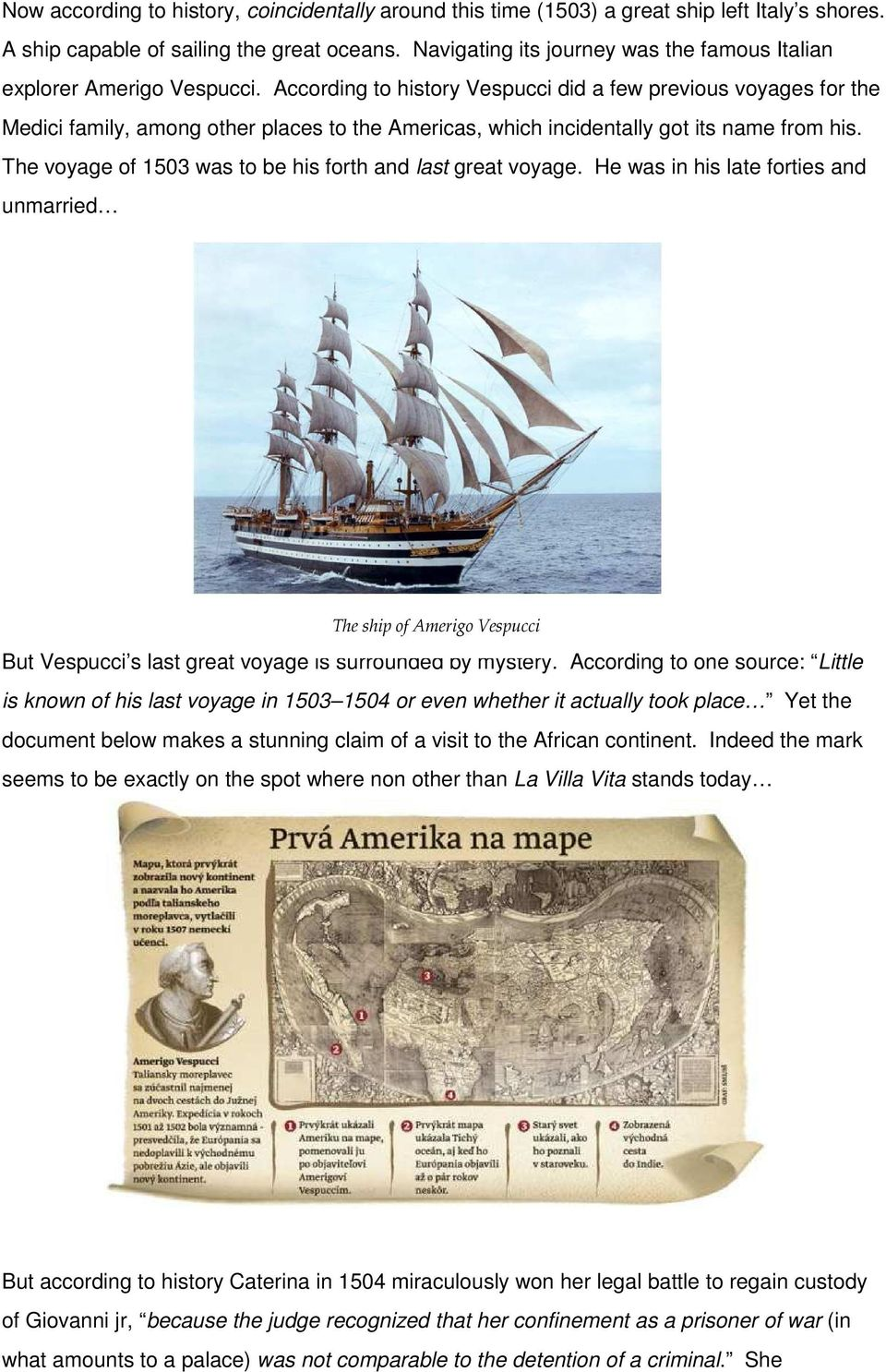 According to history Vespucci did a few previous voyages for the Medici family, among other places to the Americas, which incidentally got its name from his.