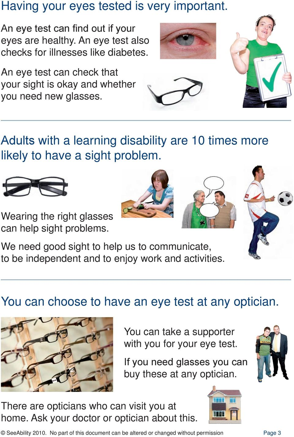 Wearing the right glasses can help sight problems. We need good sight to help us to communicate, to be independent and to enjoy work and activities. You can choose to have an eye test at any optician.
