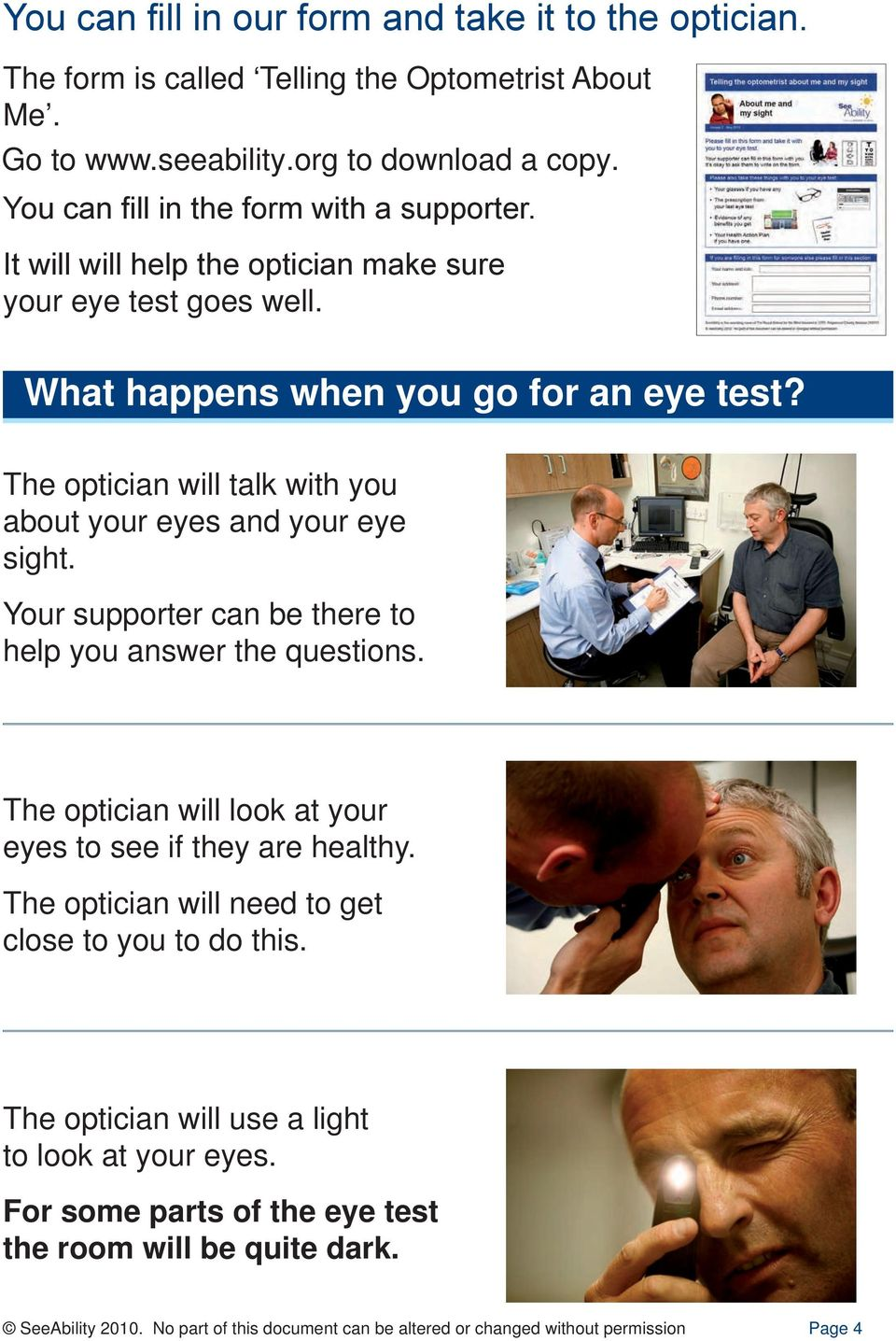 The optician will talk with you about your eyes and your eye sight. Your supporter can be there to help you answer the questions.