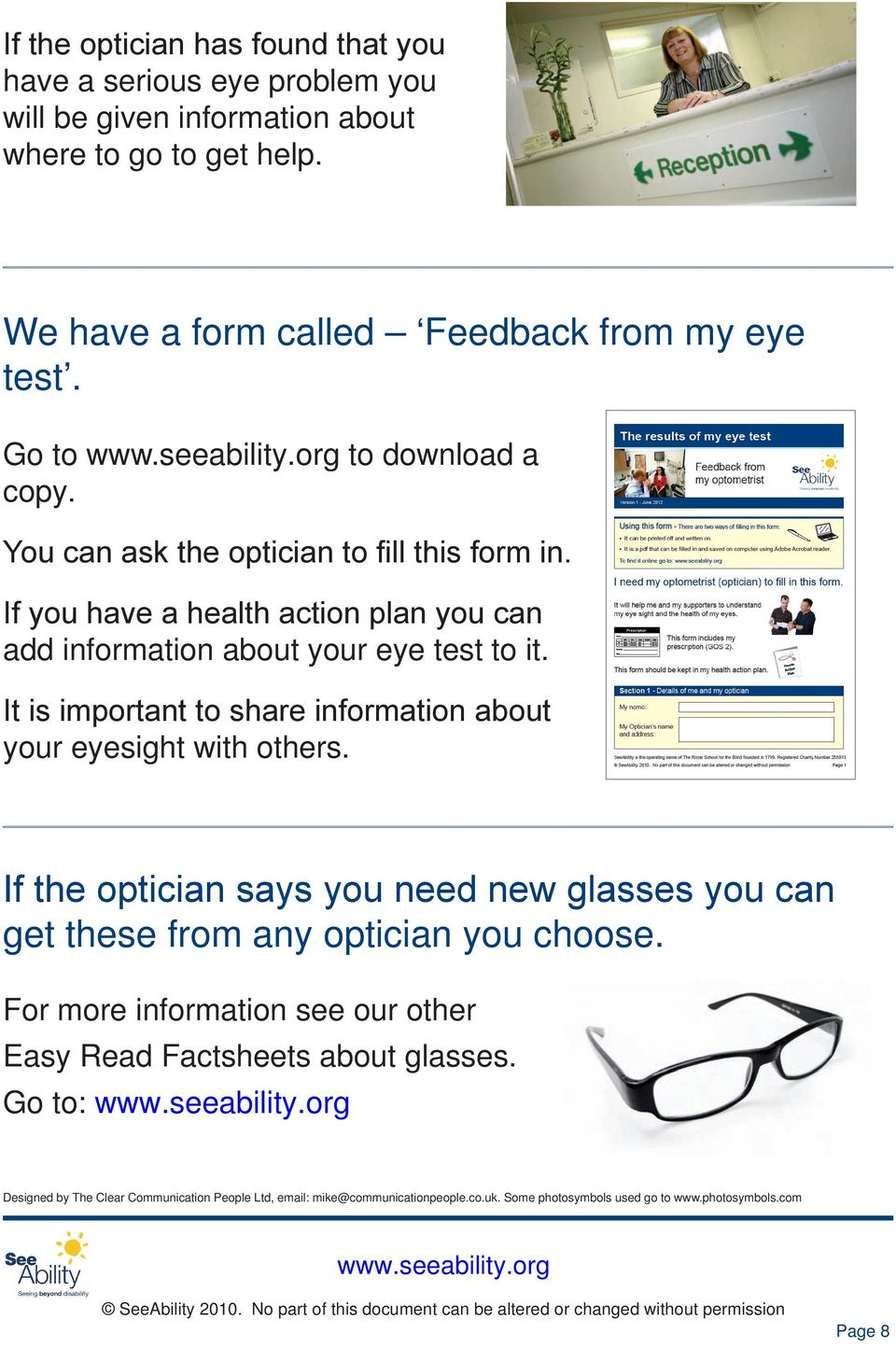 It is important to share information about your eyesight with others. If the optician says you need new glasses you can get these from any optician you choose.