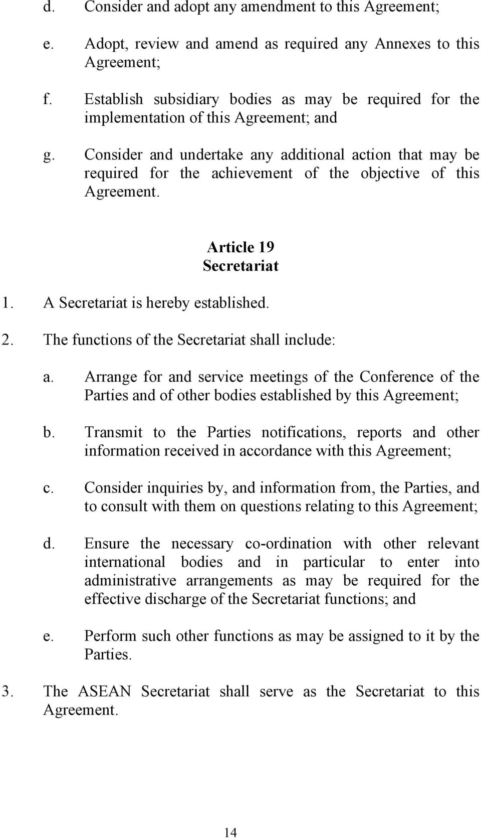 Consider and undertake any additional action that may be required for the achievement of the objective of this Agreement. Article 19 Secretariat 1. A Secretariat is hereby established. 2.