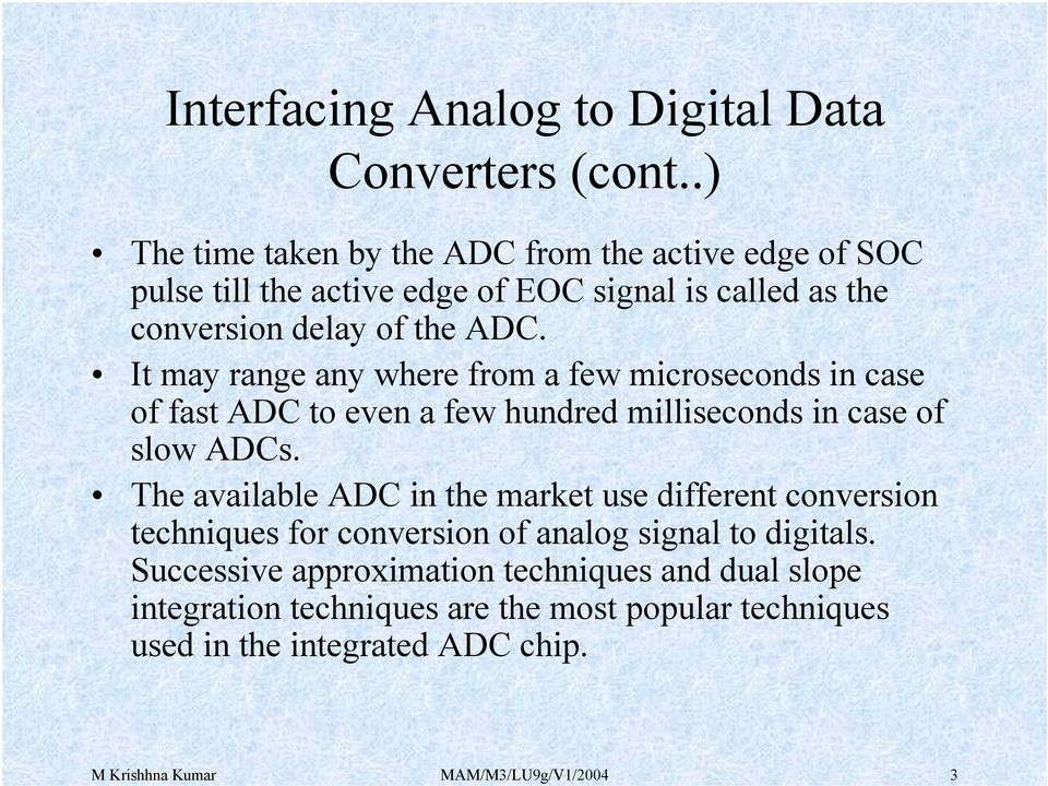 The available ADC in the market use different conversion techniques for conversion of analog signal to digitals.