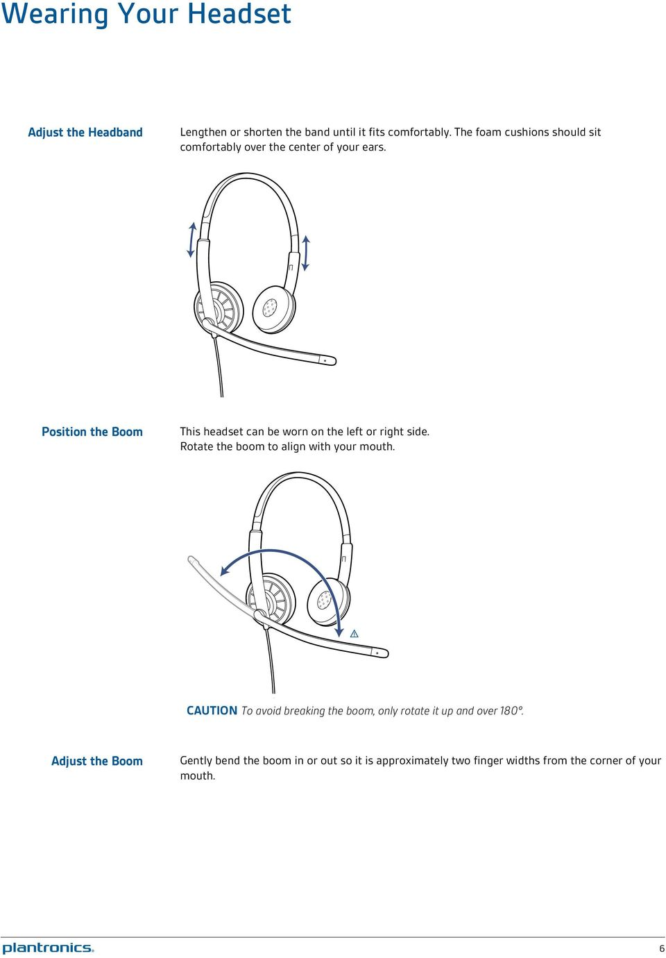 Position the Boom This headset can be worn on the left or right side. Rotate the boom to align with your mouth.