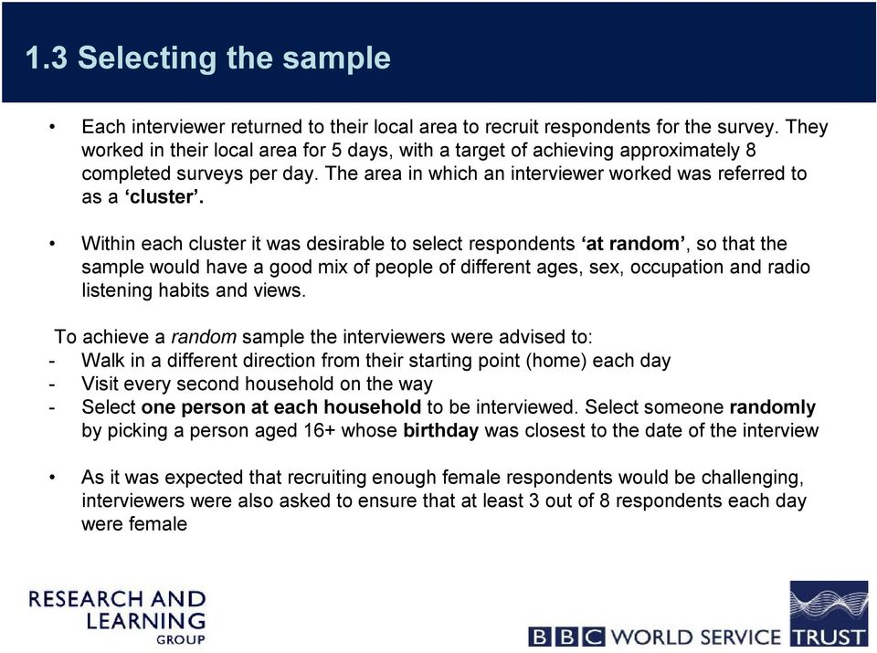 Within each cluster it was desirable to select respondents at random, so that the sample would have a good mix of people of different ages, sex, occupation and radio listening habits and views.