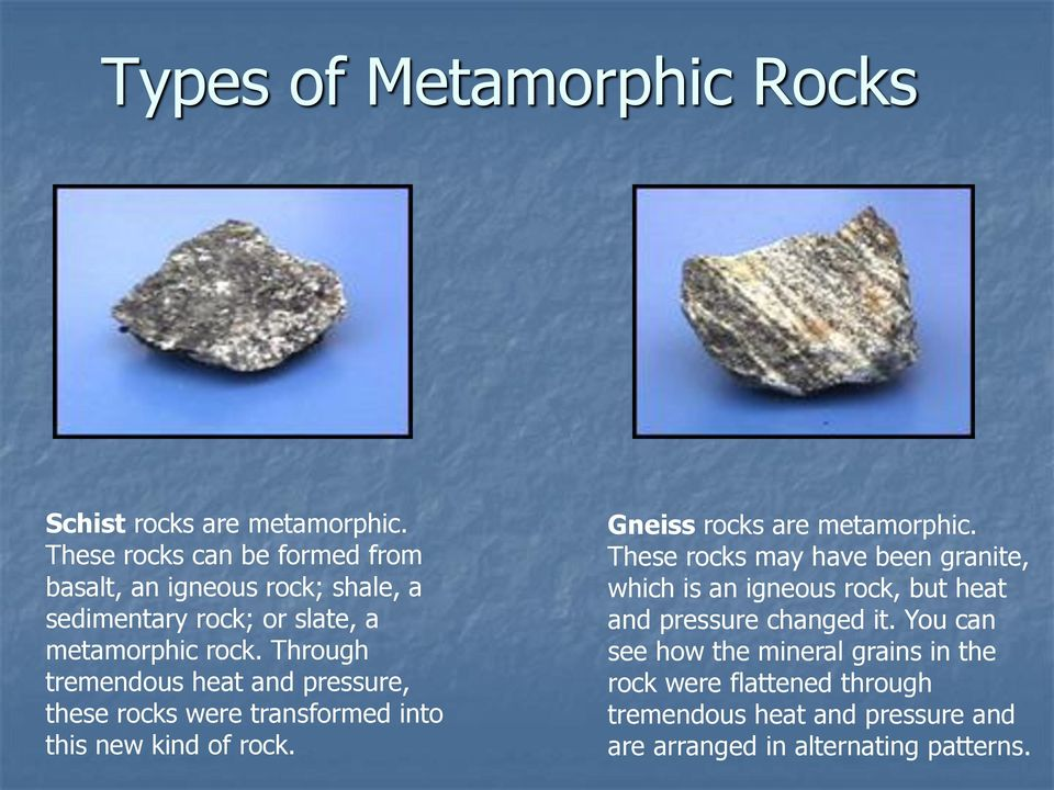 Through tremendous heat and pressure, these rocks were transformed into this new kind of rock. Gneiss rocks are metamorphic.