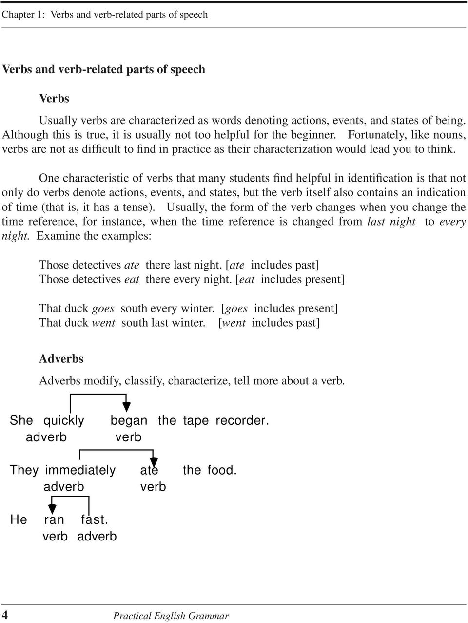 One characteristic of verbs that many students find helpful in identification is that not only do verbs denote actions, events, and states, but the verb itself also contains an indication of time