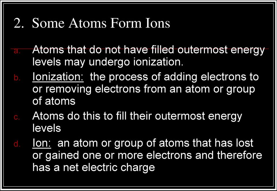 Ionization: the process of adding electrons to or removing electrons from an atom or group of