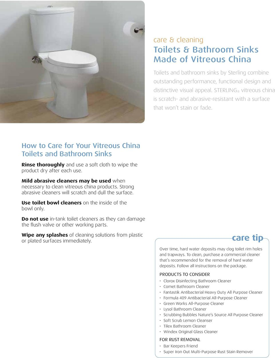 How to Care for Your Vitreous China Toilets and Bathroom Sinks Rinse thoroughly and use a soft cloth to wipe the product dry after each use.