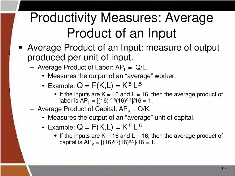 5 If the inputs are K = 16 and L = 16, then the average product of labor is AP L = [(16) 0.5 (16) 0.5 ]/16 = 1.