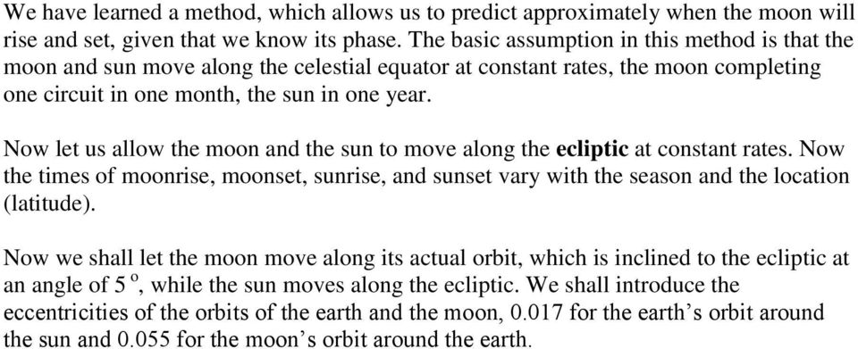 Now let us allow the moon and the sun to move along the ecliptic at constant rates. Now the times of moonrise, moonset, sunrise, and sunset vary with the season and the location (latitude).