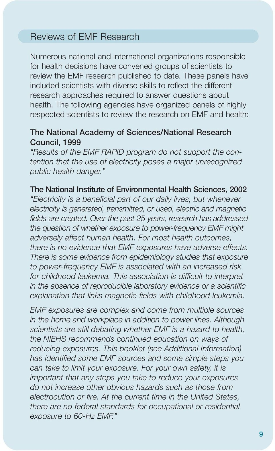 The following agencies have organized panels of highly respected scientists to review the research on EMF and health: The National Academy of Sciences/National Research Council, 1999 Results of the