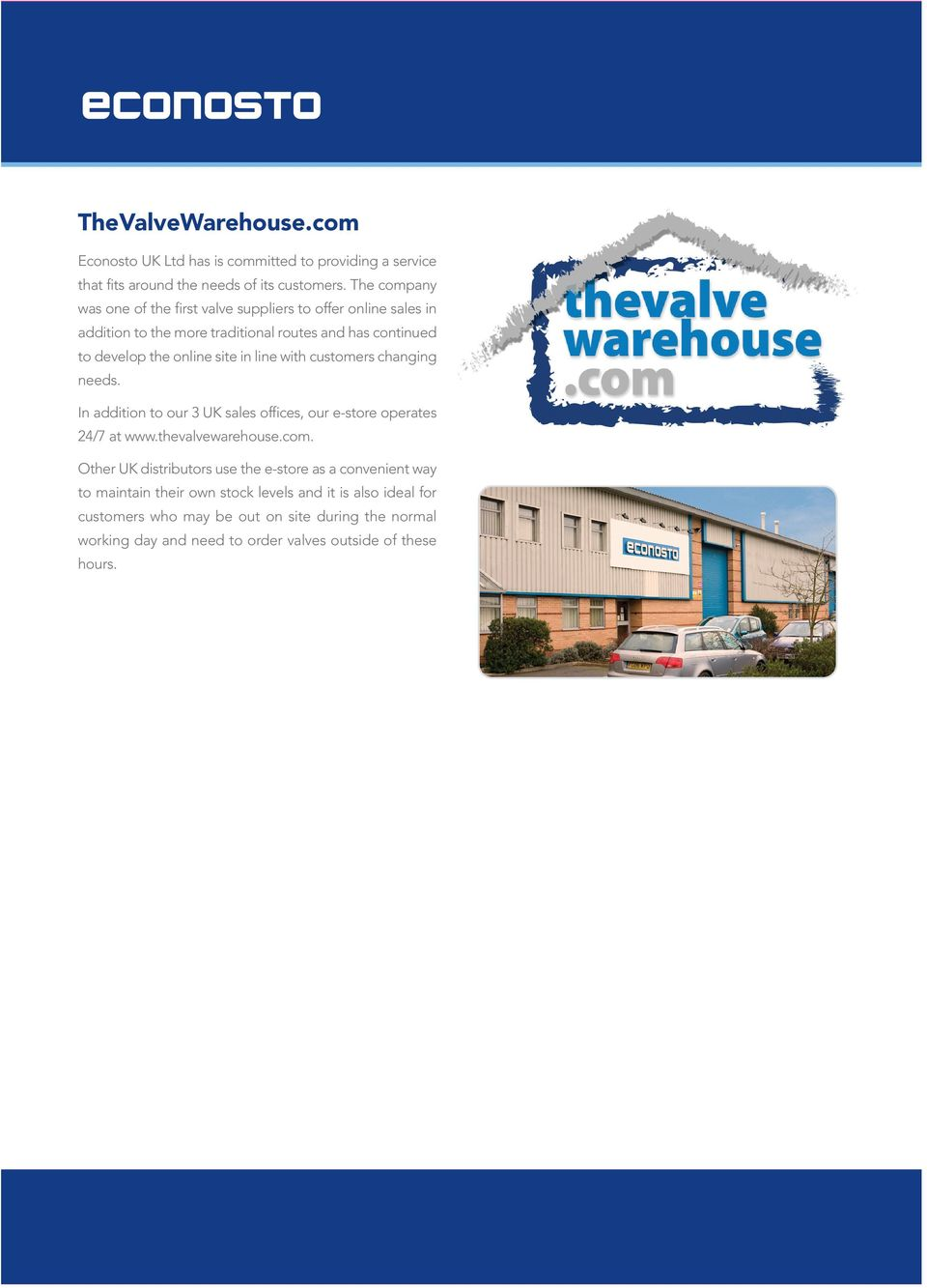 line with customers changing needs. In addition to our 3 UK sales offices, our e-store operates 24/7 at www.thevalvewarehouse.com.