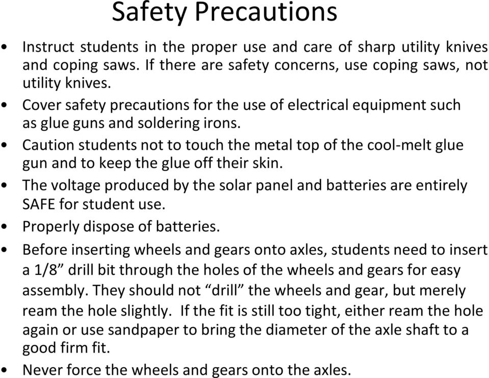 Caution students not to touch the metal top of the cool-melt glue gun and to keep the glue off their skin. The voltage produced by the solar panel and batteries are entirely SAFE for student use.