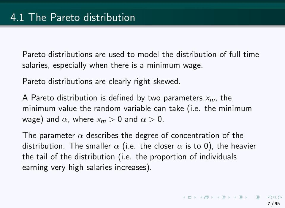 A Pareto distribution is defined by two parameters x m, the minimum value the random variable can take (i.e. the minimum wage) and α, where x m > 0 and α > 0.