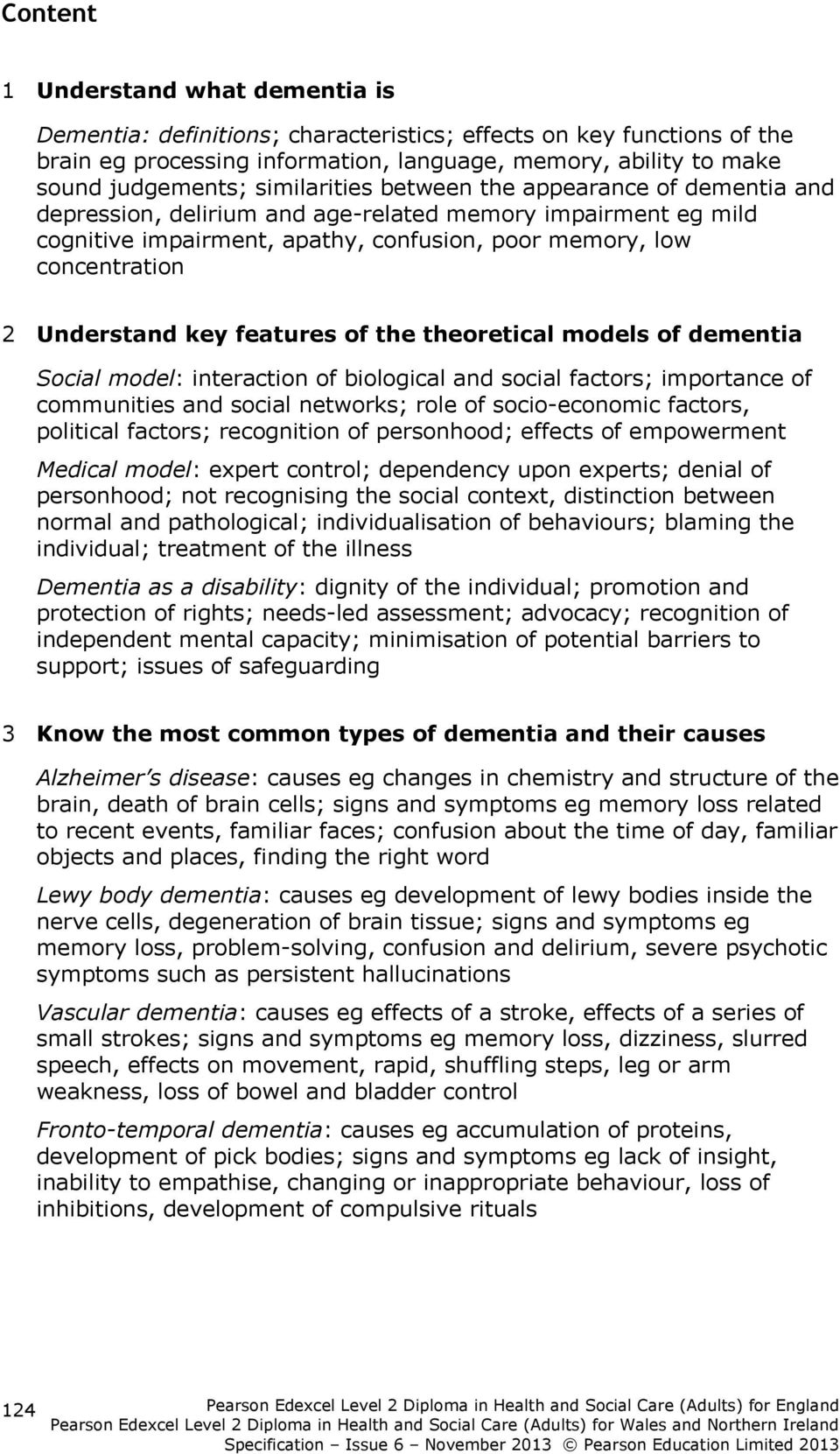 key features of the theoretical models of dementia Social model: interaction of biological and social factors; importance of communities and social networks; role of socio-economic factors, political