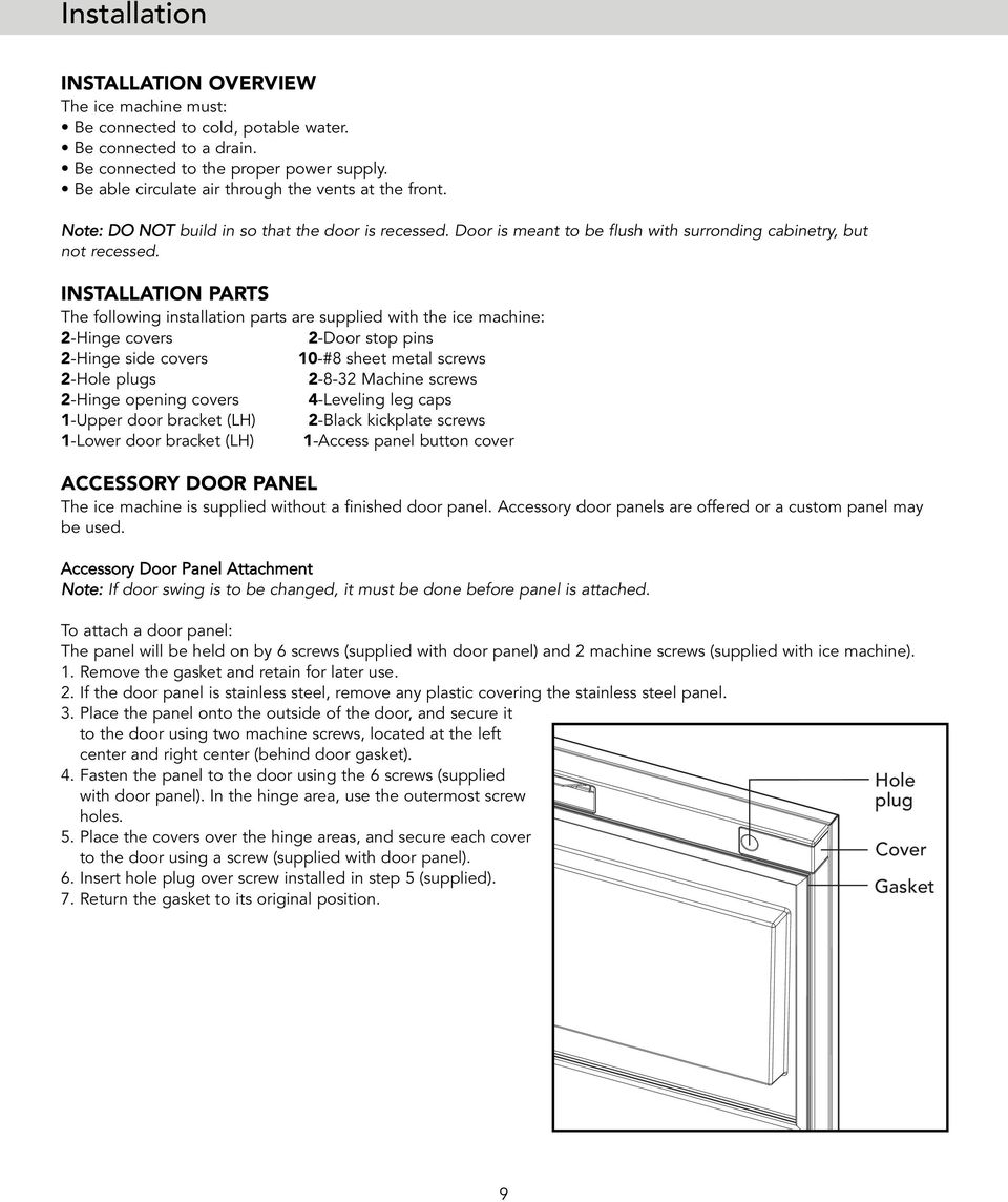 INSTALLATION PARTS The following installation parts are supplied with the ice machine: 2-Hinge covers 2-Door stop pins 2-Hinge side covers 10-#8 sheet metal screws 2-Hole plugs 2-8-32 Machine screws
