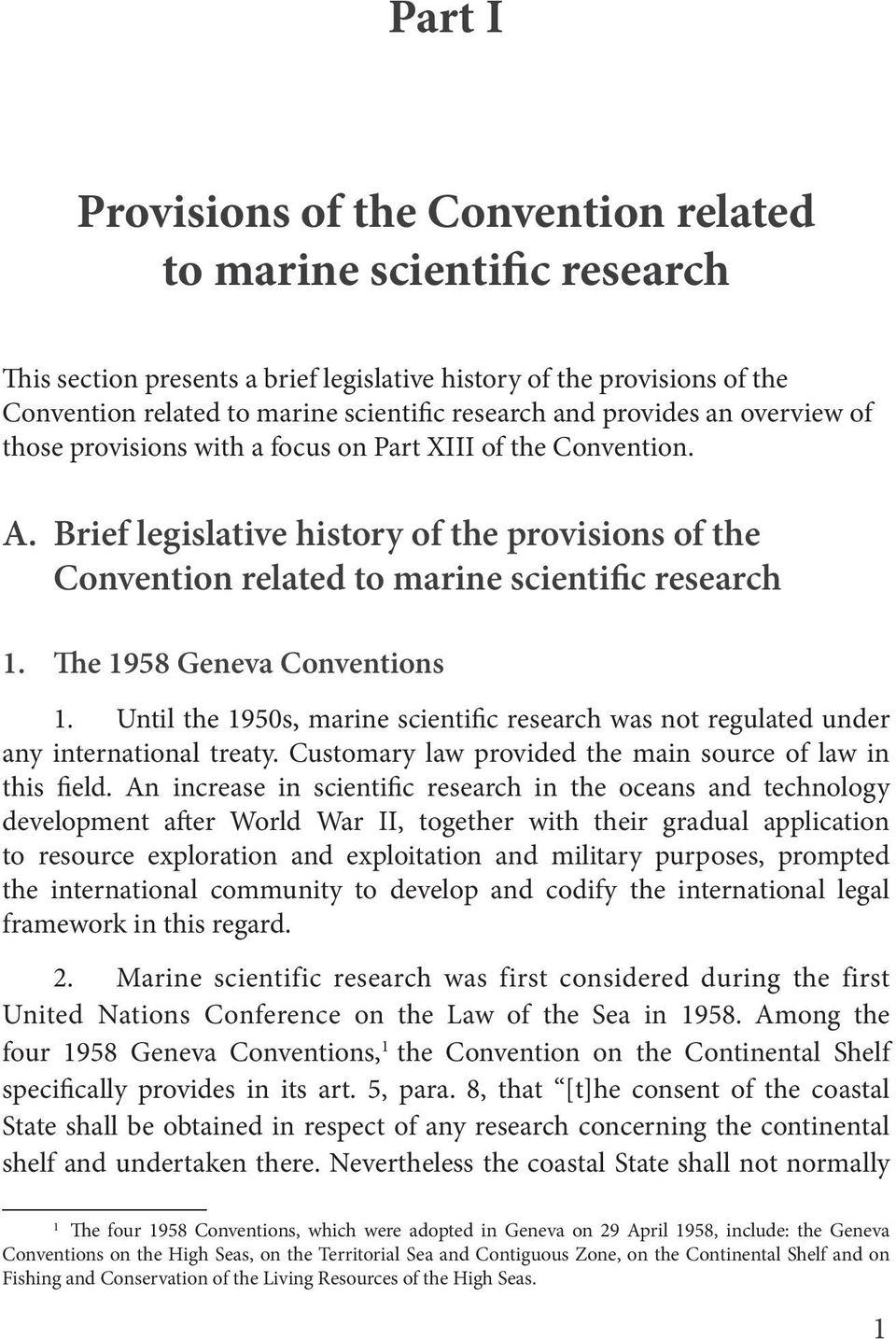 The 1958 Geneva Conventions 1. Until the 1950s, marine scientific research was not regulated under any international treaty. Customary law provided the main source of law in this field.