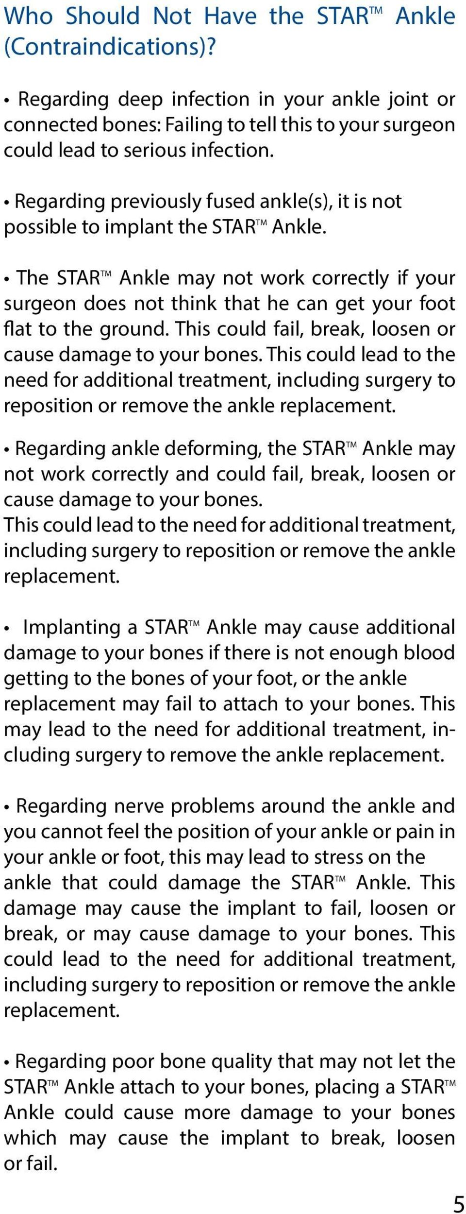 The STAR TM Ankle may not work correctly if your surgeon does not think that he can get your foot flat to the ground. This could fail, break, loosen or cause damage to your bones.