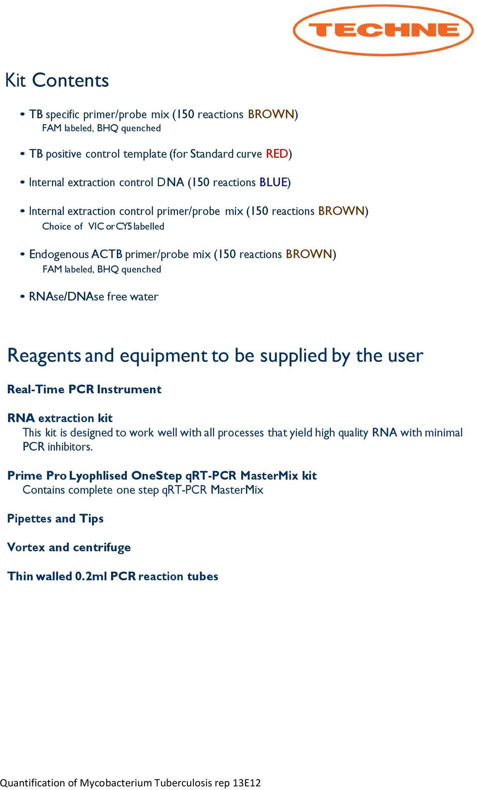 RNAse/DNAse free water Reagents and equipment to be supplied by the user Real-Time PCR Instrument RNA extraction kit This kit is designed to work well with all processes that yield high quality