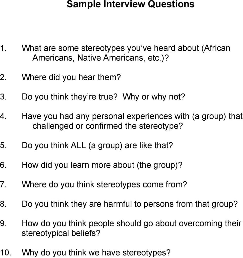 Do you think ALL (a group) are like that? 6. How did you learn more about (the group)? 7. Where do you think stereotypes come from? 8.